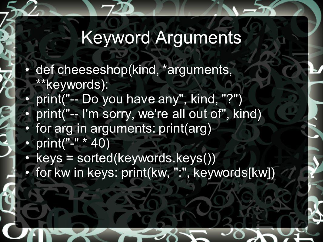 Κeyword Arguments def cheeseshop(kind, *arguments, **keywords):
