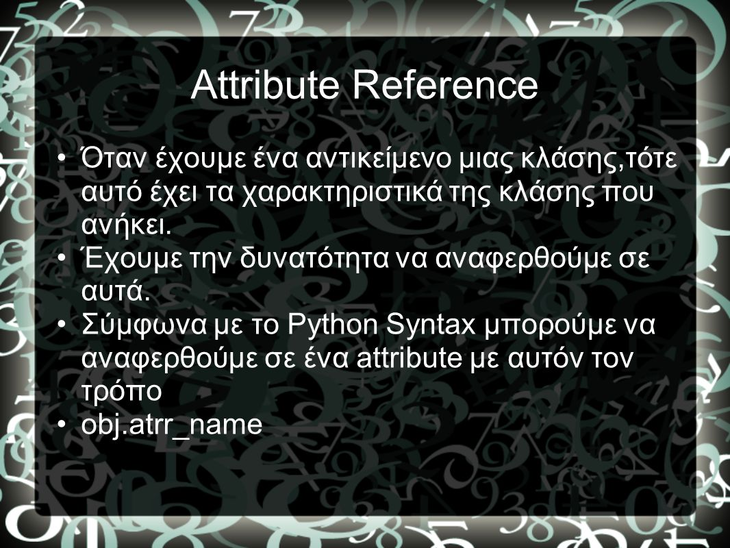 Attribute Reference Όταν έχουμε ένα αντικείμενο μιας κλάσης,τότε αυτό έχει τα χαρακτηριστικά της κλάσης που ανήκει.