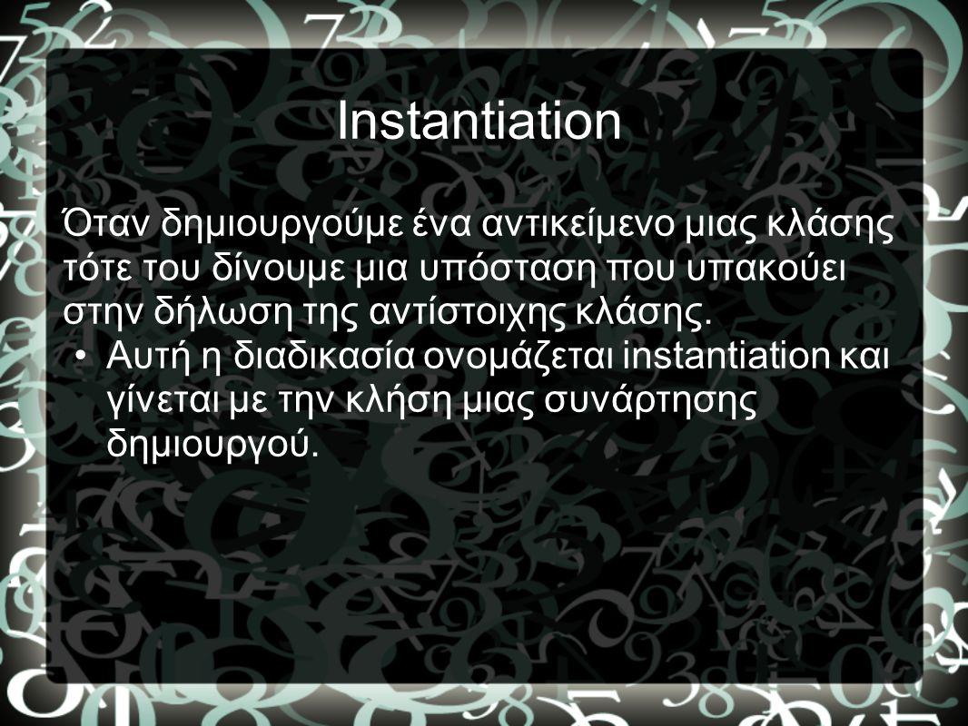 Instantiation Όταν δημιουργούμε ένα αντικείμενο μιας κλάσης τότε του δίνουμε μια υπόσταση που υπακούει στην δήλωση της αντίστοιχης κλάσης.
