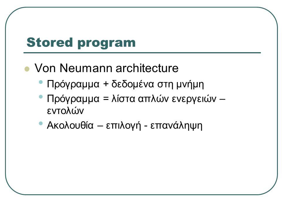 Stored program Von Neumann architecture Πρόγραμμα + δεδομένα στη μνήμη