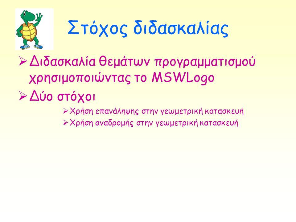 Στόχος διδασκαλίας Διδασκαλία θεμάτων προγραμματισμού χρησιμοποιώντας το MSWLogo. Δύο στόχοι. Χρήση επανάληψης στην γεωμετρική κατασκευή.