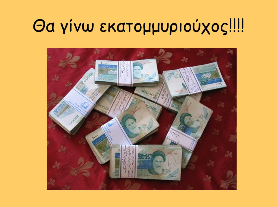 Θα γίνω εκατομμυριούχος!!!!