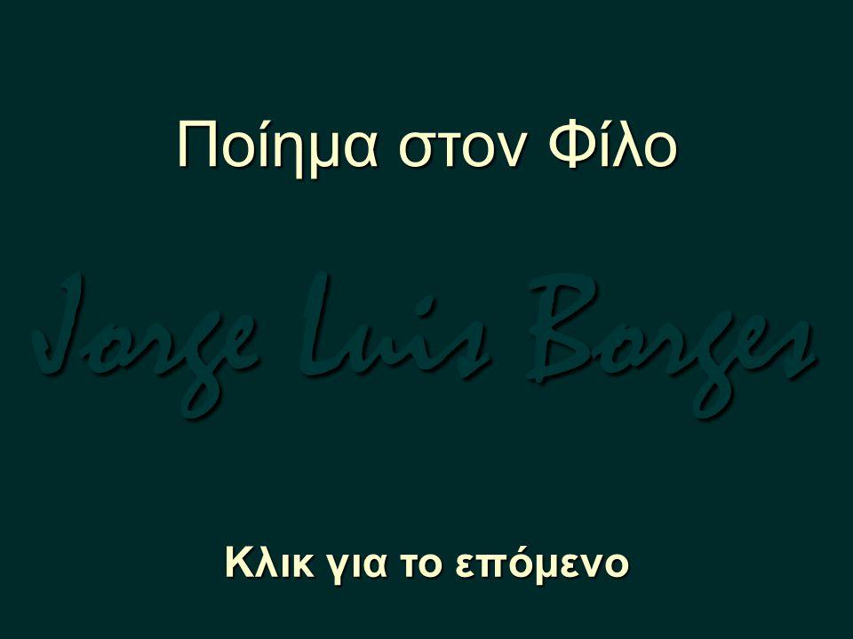 Ποίημα στον Φίλο Jorge Luis Borges Κλικ για το επόμενο