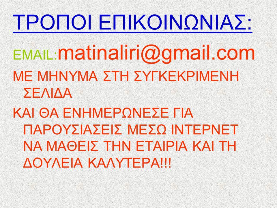 ΤΡΟΠΟΙ ΕΠΙΚΟΙΝΩΝΙΑΣ: ΕMAIL:matinaliri@gmail.com