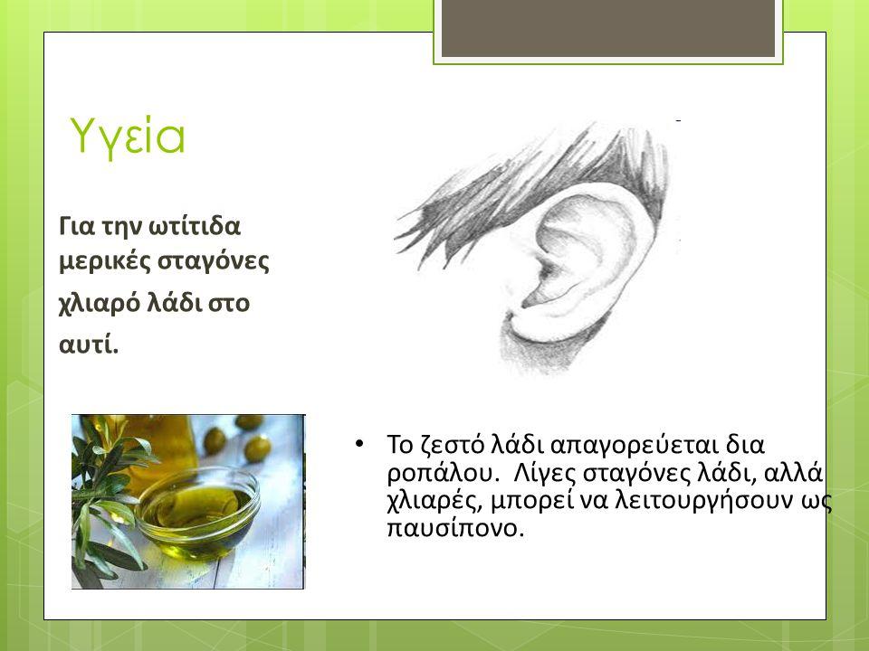Υγεία Για την ωτίτιδα μερικές σταγόνες χλιαρό λάδι στο αυτί.