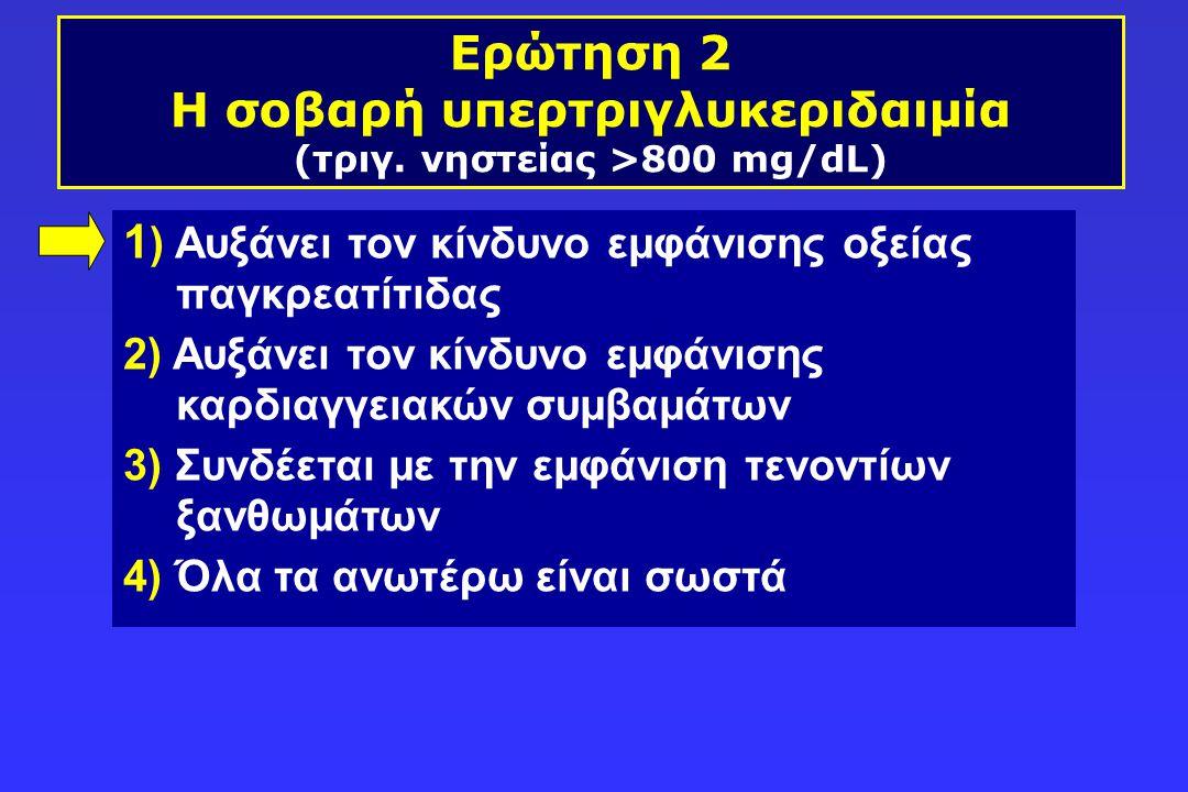 Ερώτηση 2 Η σοβαρή υπερτριγλυκεριδαιμία (τριγ. νηστείας >800 mg/dL)