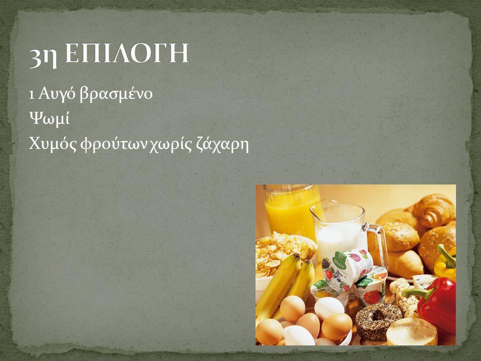 3η ΕΠΙΛΟΓΗ 1 Αυγό βρασμένο Ψωμί Χυμός φρούτων χωρίς ζάχαρη