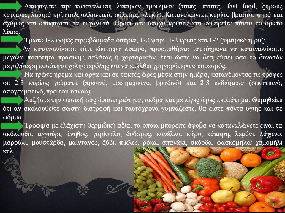 Αποφύγετε την κατανάλωση λιπαρών τροφίμων (τσιπς, πίτσες, fast food, ξηρούς καρπούς, λιπαρά κρέατα& αλλαντικά, σάλτσες, γλυκά). Καταναλώνετε κυρίως βραστά, ψητά και σχάρας και αποφύγετε τα τηγανητά. Προτιμάτε άπαχα κρέατα και αφαιρείτε πάντα το ορατό λίπος.