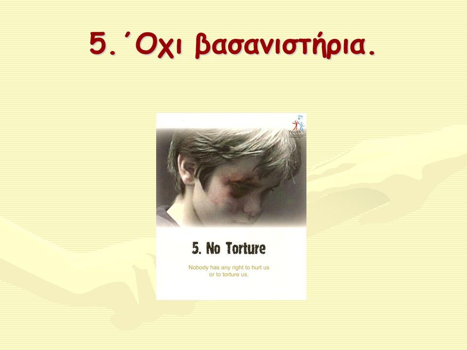 5.΄Οχι βασανιστήρια.