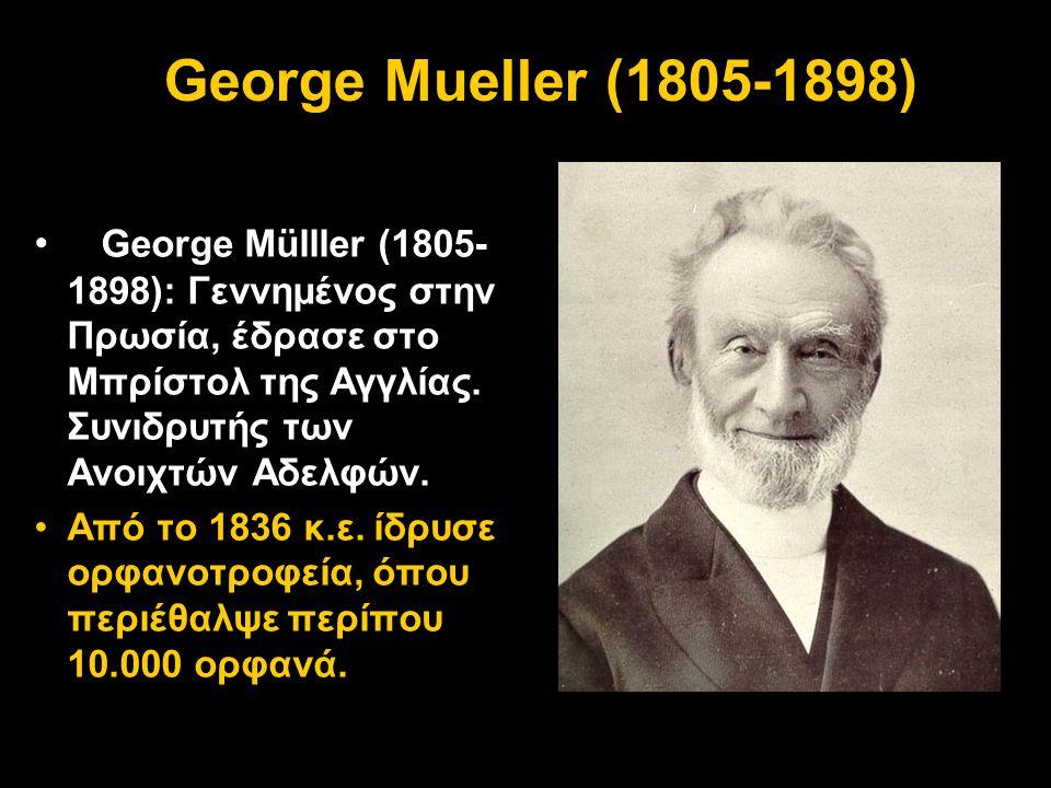 George Mueller (1805-1898) George Mülller (1805-1898): Γεννημένος στην Πρωσία, έδρασε στο Μπρίστολ της Αγγλίας. Συνιδρυτής των Ανοιχτών Αδελφών.