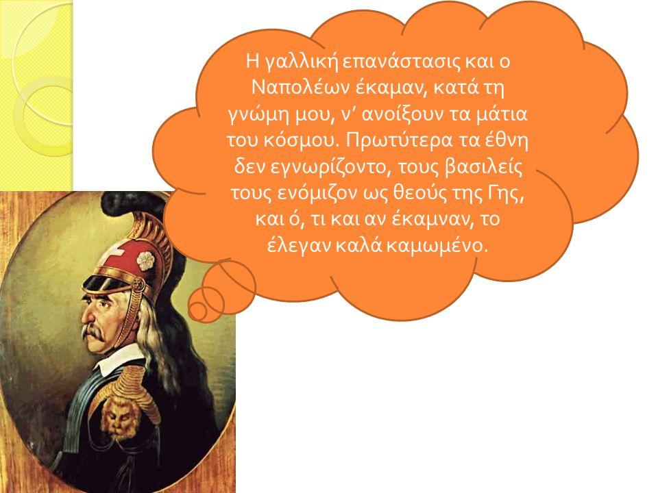 Η γαλλική επανάστασις και ο Ναπολέων έκαμαν, κατά τη γνώμη μου, ν' ανοίξουν τα μάτια του κόσμου. Πρωτύτερα τα έθνη δεν εγνωρίζοντο, τους βασιλείς τους ενόμιζον ως θεούς της Γης, και ό, τι και αν έκαμναν, το έλεγαν καλά καμωμένο.
