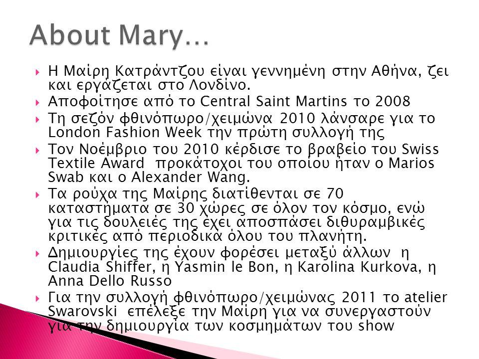 About Mary… Η Μαίρη Κατράντζου είναι γεννημένη στην Αθήνα, ζει και εργάζεται στο Λονδίνο. Αποφοίτησε από το Central Saint Martins το 2008.