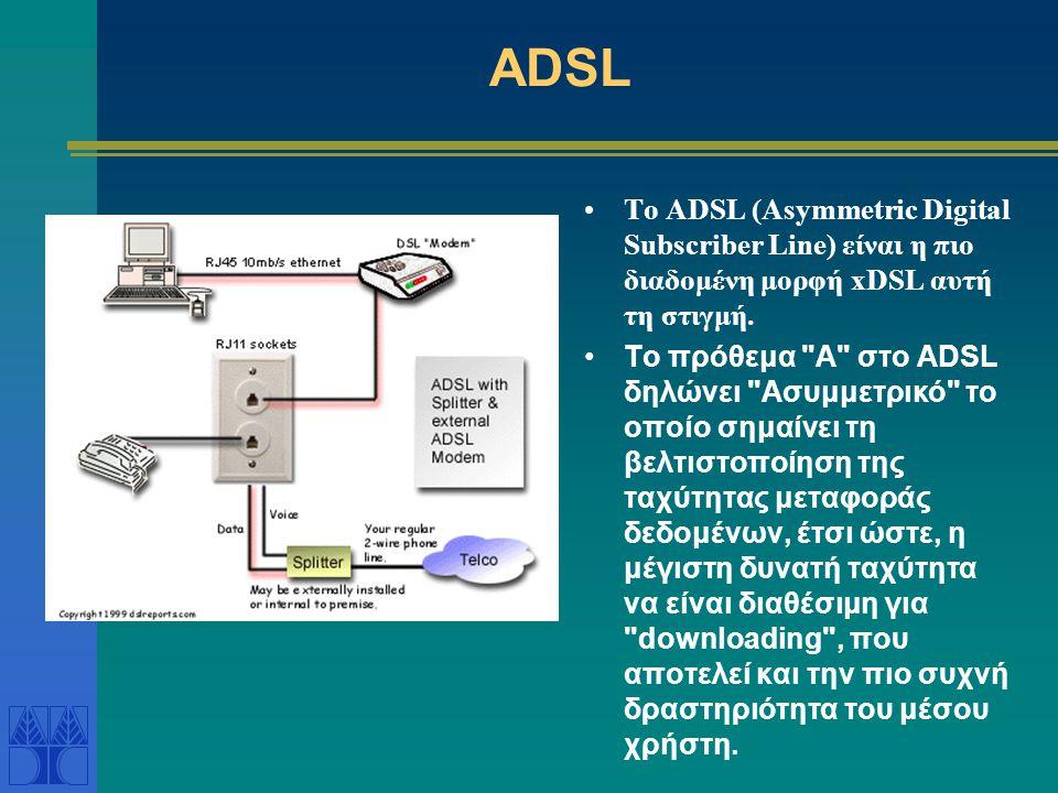 ADSL Το ADSL (Asymmetric Digital Subscriber Line) είναι η πιο διαδομένη μορφή xDSL αυτή τη στιγμή.