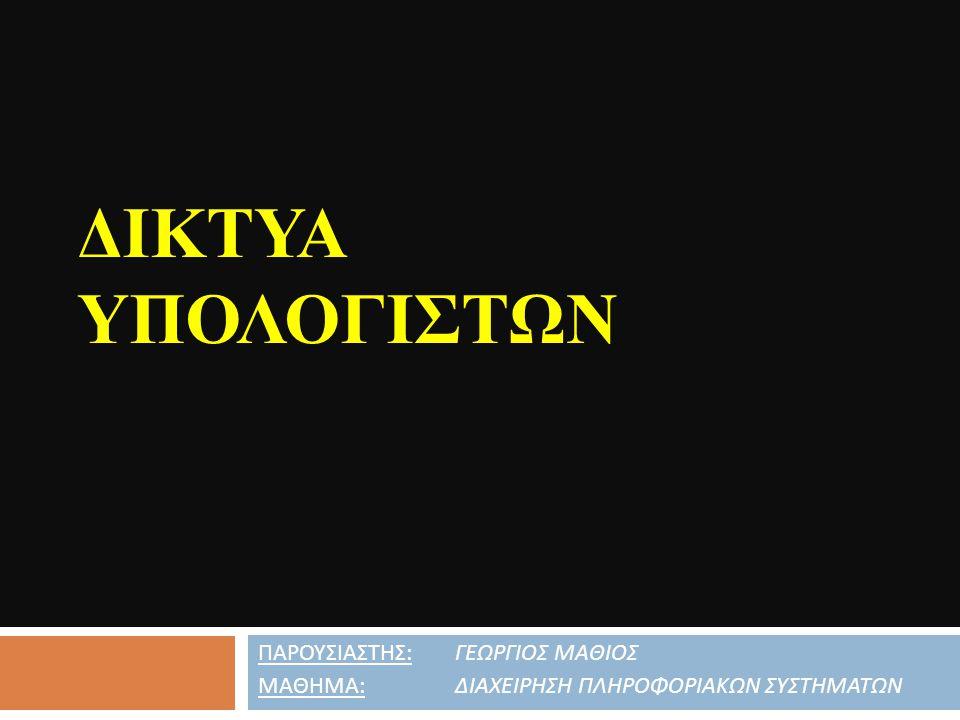 Δικτυα Υπολογιςτων ΠΑΡΟΥΣΙΑΣΤΗΣ: ΓΕΩΡΓΙΟΣ ΜΑΘΙΟΣ
