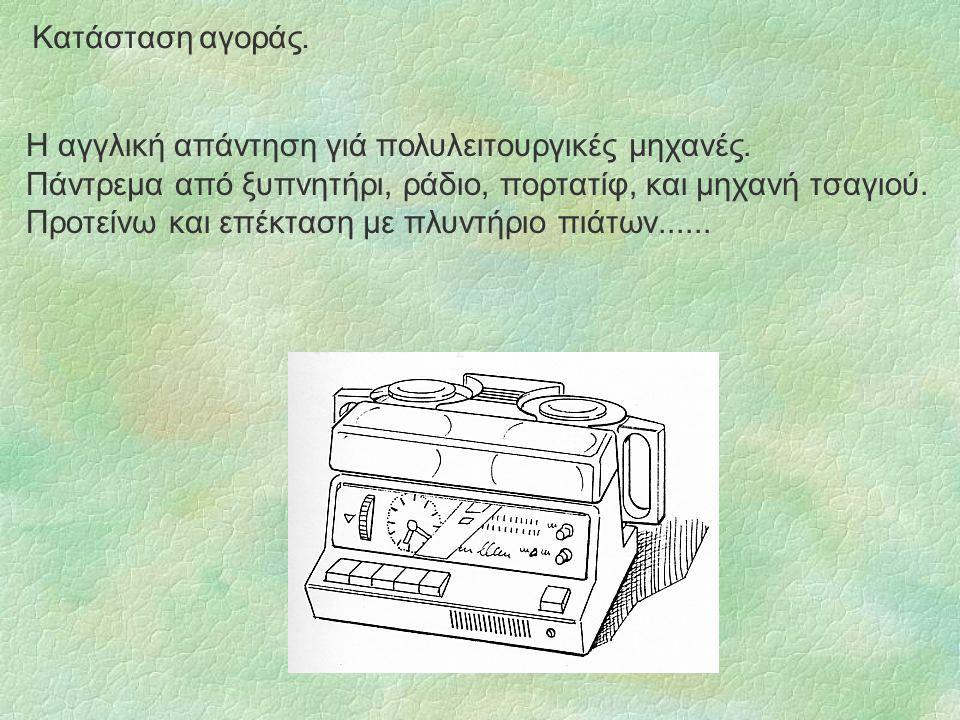 Κατάσταση αγοράς. Η αγγλική απάντηση γιά πολυλειτουργικές μηχανές. Πάντρεμα από ξυπνητήρι, ράδιο, πορτατίφ, και μηχανή τσαγιού.