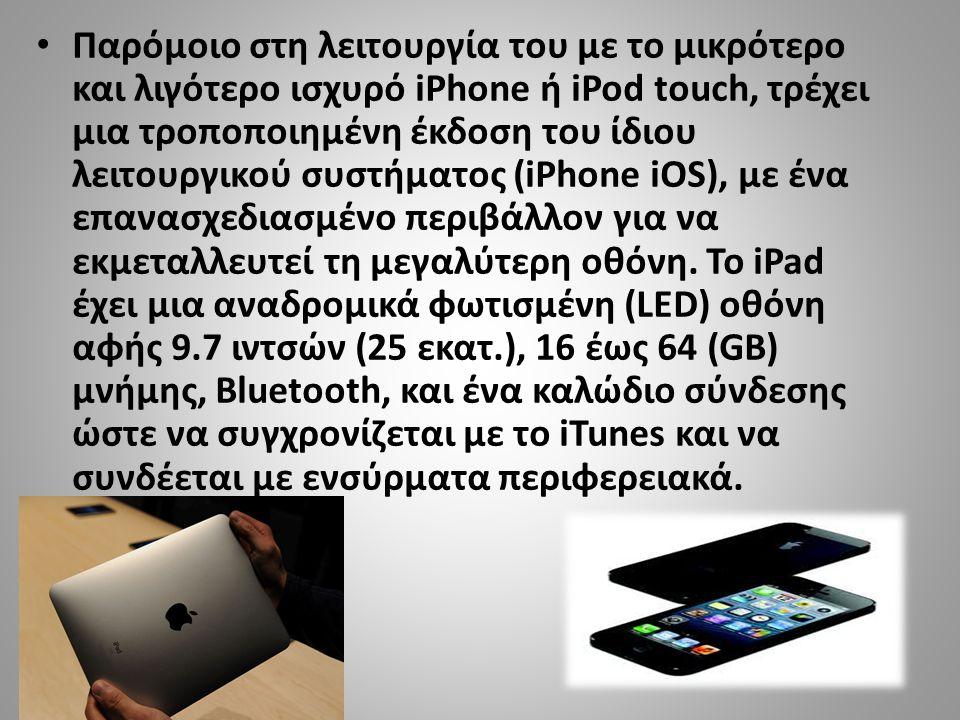 Παρόμοιο στη λειτουργία του με το μικρότερο και λιγότερο ισχυρό iPhone ή iPod touch, τρέχει μια τροποποιημένη έκδοση του ίδιου λειτουργικού συστήματος (iPhone iOS), με ένα επανασχεδιασμένο περιβάλλον για να εκμεταλλευτεί τη μεγαλύτερη οθόνη.