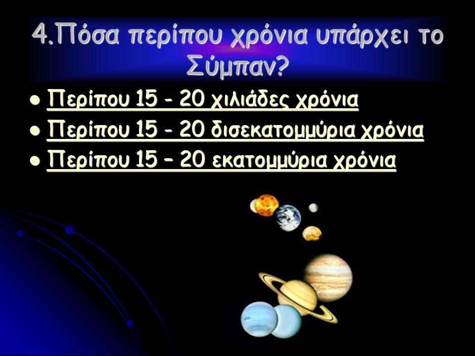 4.Πόσα περίπου χρόνια υπάρχει το Σύμπαν