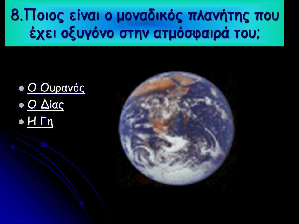 8.Ποιος είναι ο μοναδικός πλανήτης που έχει οξυγόνο στην ατμόσφαιρά του;