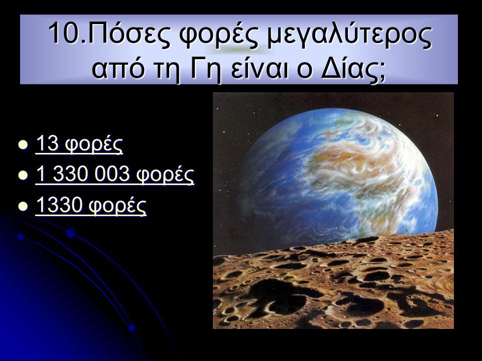 10.Πόσες φορές μεγαλύτερος από τη Γη είναι ο Δίας;