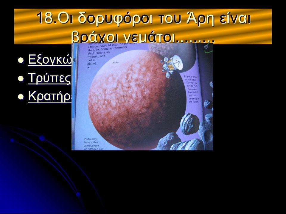 18.Οι δορυφόροι του Άρη είναι βράχοι γεμάτοι.........