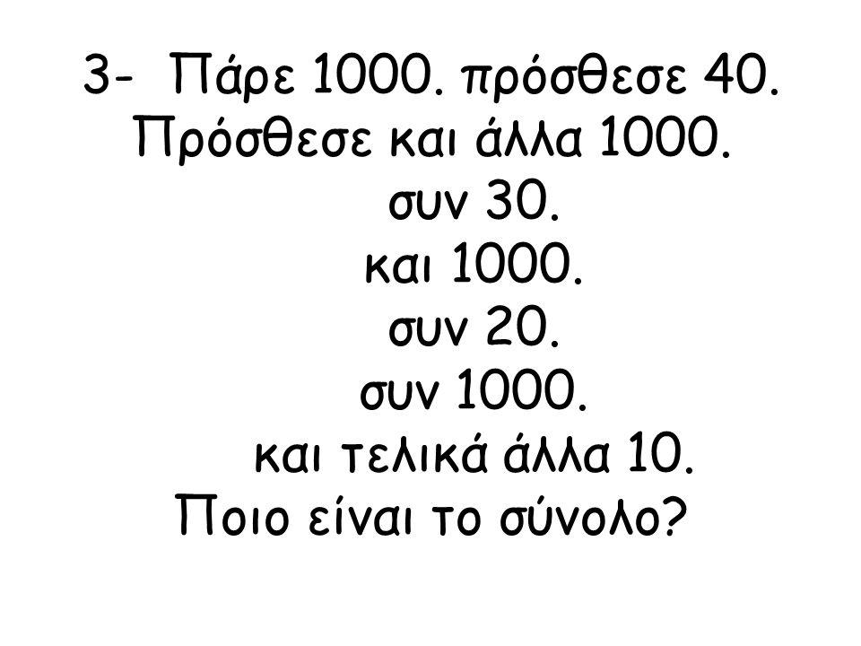 3- Πάρε 1000. πρόσθεσε 40. Πρόσθεσε και άλλα 1000. συν 30. και 1000