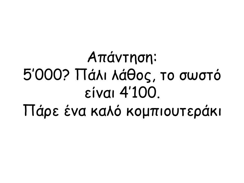 Απάντηση: 5'000. Πάλι λάθος, το σωστό είναι 4'100