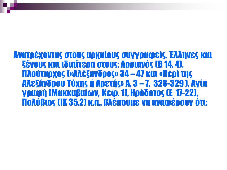 Ανατρέχοντας στους αρχαίους συγγραφείς, Έλληνες και ξένους και ιδιαίτερα στους: Αρριανός (Β 14, 4), Πλούταρχος («Αλέξανδρος» 34 – 47 και «Περί της Αλεξάνδρου Τύχης ή Αρετής» Α, 3 – 7, 328-329 ), Αγία γραφή (Μακκαβαίων, Κεφ.