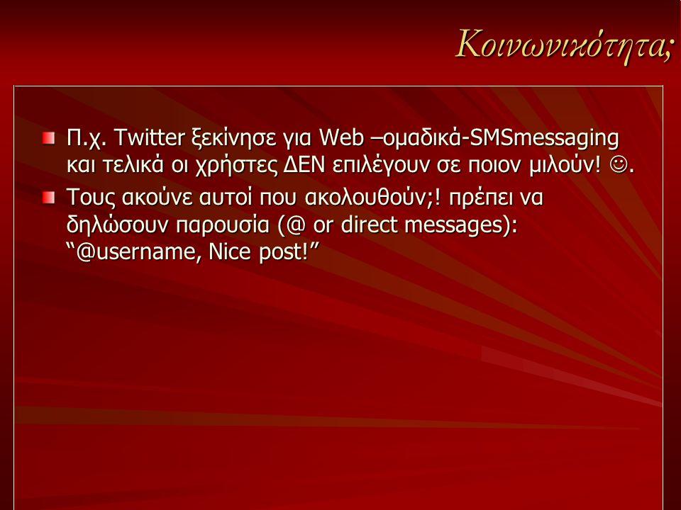 Κοινωνικότητα; Π.χ. Twitter ξεκίνησε για Web –ομαδικά-SMSmessaging και τελικά οι χρήστες ΔΕΝ επιλέγουν σε ποιον μιλούν! .