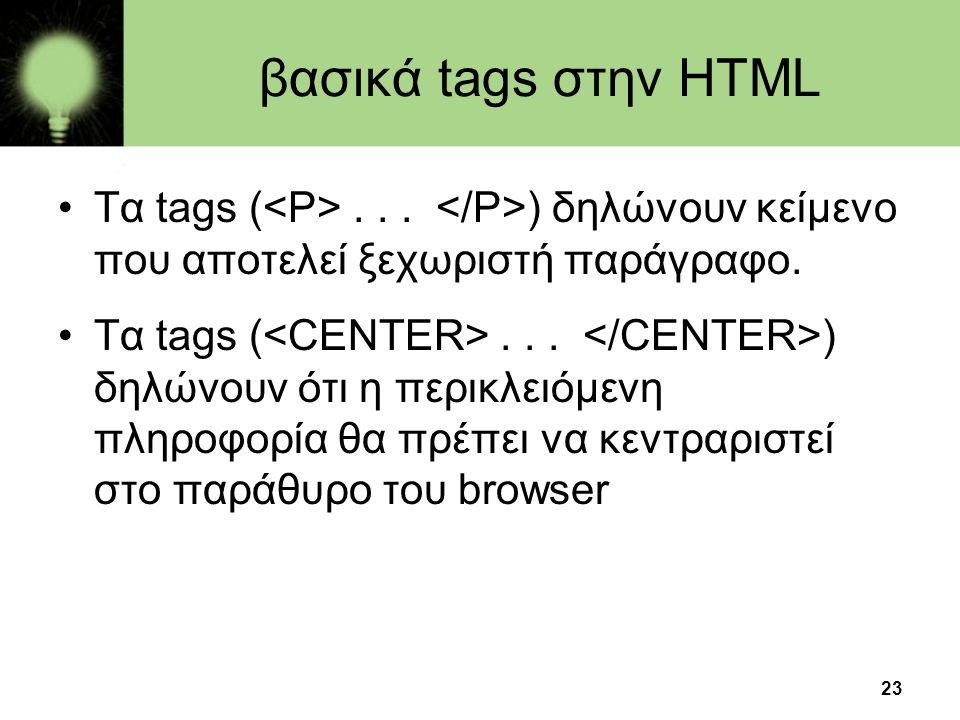 βασικά tags στην HTML Τα tags (<P> . . . </P>) δηλώνουν κείμενο που αποτελεί ξεχωριστή παράγραφο.