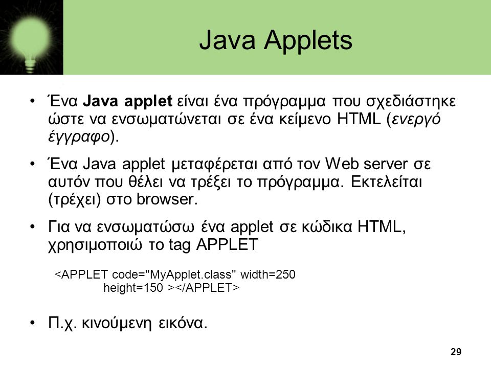 Java Applets Ένα Java applet είναι ένα πρόγραμμα που σχεδιάστηκε ώστε να ενσωματώνεται σε ένα κείμενο HTML (ενεργό έγγραφο).