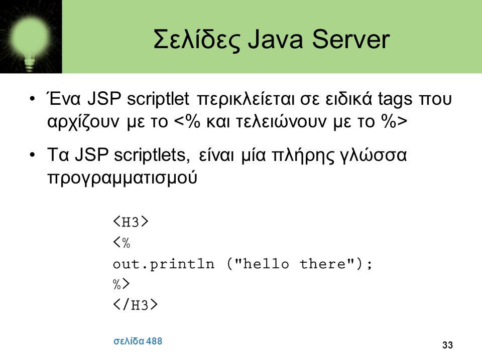 Σελίδες Java Server Ένα JSP scriptlet περικλείεται σε ειδικά tags που αρχίζουν με το <% και τελειώνουν με το %>