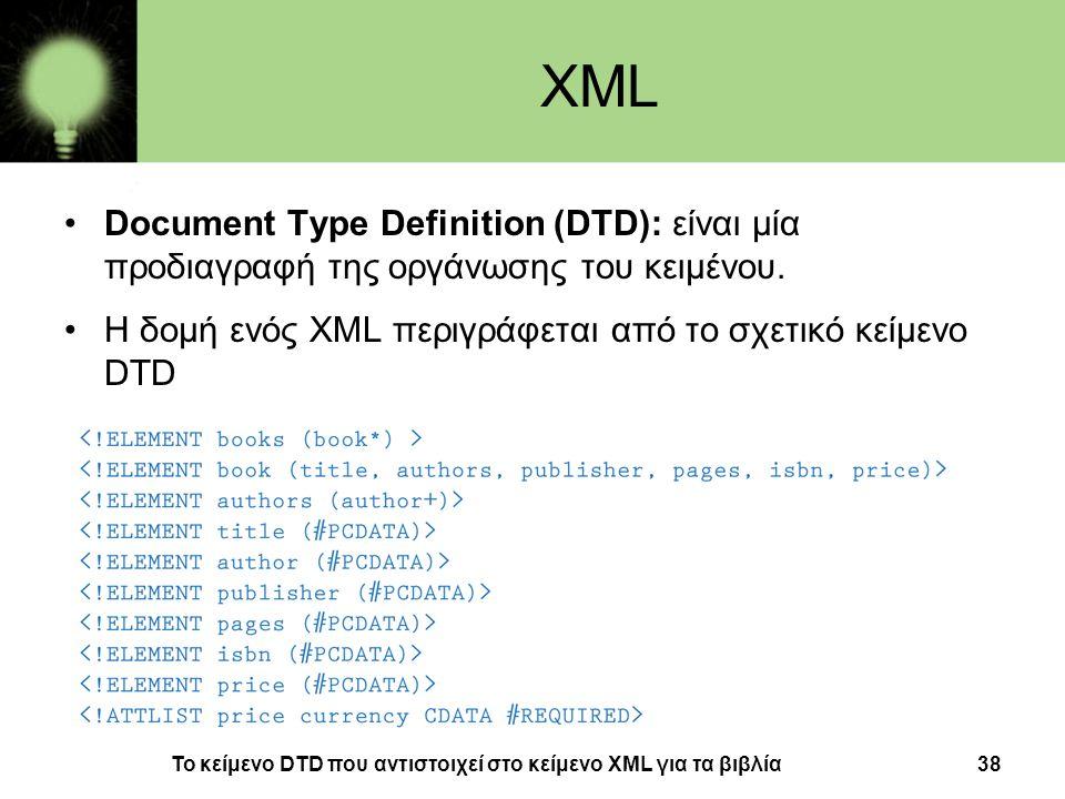 XML Document Type Definition (DTD): είναι μία προδιαγραφή της οργάνωσης του κειμένου. Η δομή ενός XML περιγράφεται από το σχετικό κείμενο DTD.