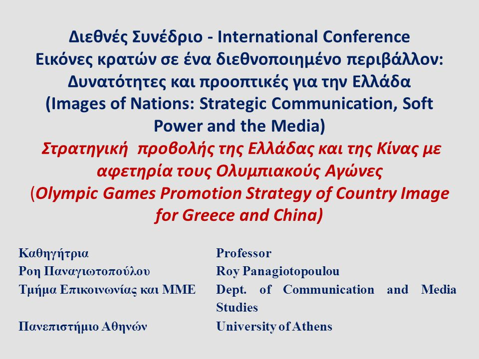 Διεθνές Συνέδριο - International Conference Εικόνες κρατών σε ένα διεθνοποιημένο περιβάλλον: Δυνατότητες και προοπτικές για την Ελλάδα (Images of Nations: Strategic Communication, Soft Power and the Media) Στρατηγική προβολής της Ελλάδας και της Κίνας με αφετηρία τους Ολυμπιακούς Αγώνες (Olympic Games Promotion Strategy of Country Image for Greece and China)