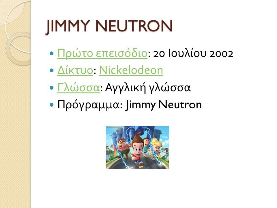 JIMMY NEUTRON Πρώτο επεισόδιο: 20 Ιουλίου 2002 Δίκτυο: Nickelodeon