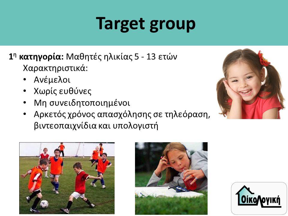 Target group 1η κατηγορία: Μαθητές ηλικίας 5 - 13 ετών Χαρακτηριστικά: