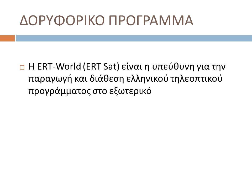 Δορυφορικο Προγραμμα Η ERT-World (ΕRT Sat) είναι η υπεύθυνη για την παραγωγή και διάθεση ελληνικού τηλεοπτικού προγράμματος στο εξωτερικό.