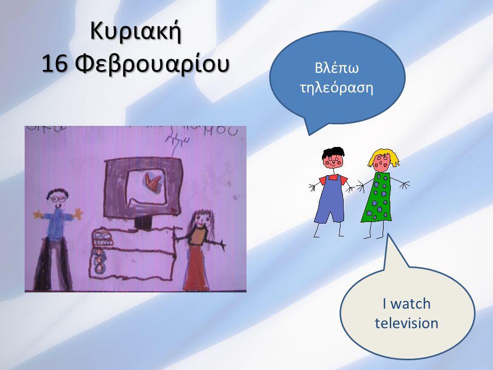 Κυριακή 16 Φεβρουαρίου Βλέπω τηλεόραση I watch television