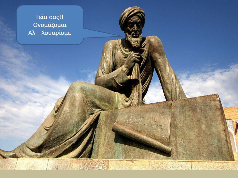 Γεία σας!! Ονομάζομαι Αλ – Χουαρίσμι.