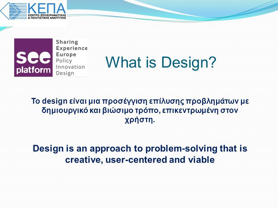 What is Design Το design είναι μια προσέγγιση επίλυσης προβλημάτων με δημιουργικό και βιώσιμο τρόπο, επικεντρωμένη στον χρήστη.