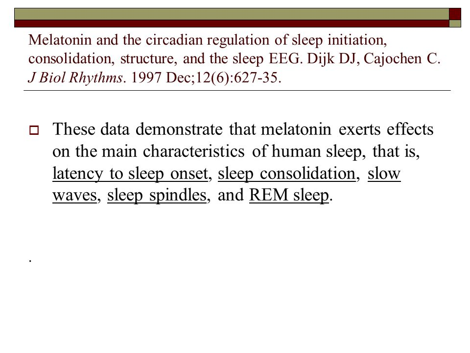 Melatonin and the circadian regulation of sleep initiation, consolidation, structure, and the sleep EEG. Dijk DJ, Cajochen C. J Biol Rhythms. 1997 Dec;12(6):627-35.