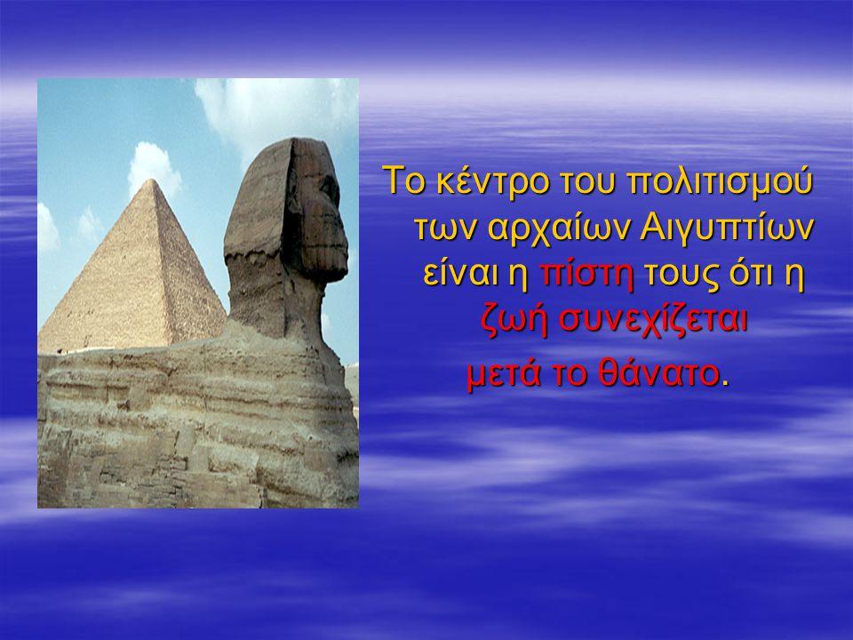 Tο κέντρο του πολιτισμού των αρχαίων Αιγυπτίων είναι η πίστη τους ότι η ζωή συνεχίζεται