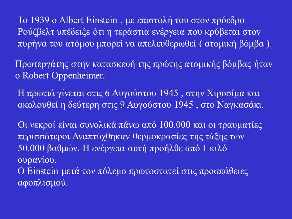 Το 1939 ο Albert Einstein , με επιστολή του στον πρόεδρο Ρούζβελτ υπέδειξε ότι η τεράστια ενέργεια που κρύβεται στον πυρήνα του ατόμου μπορεί να απελευθερωθεί ( ατομική βόμβα ).