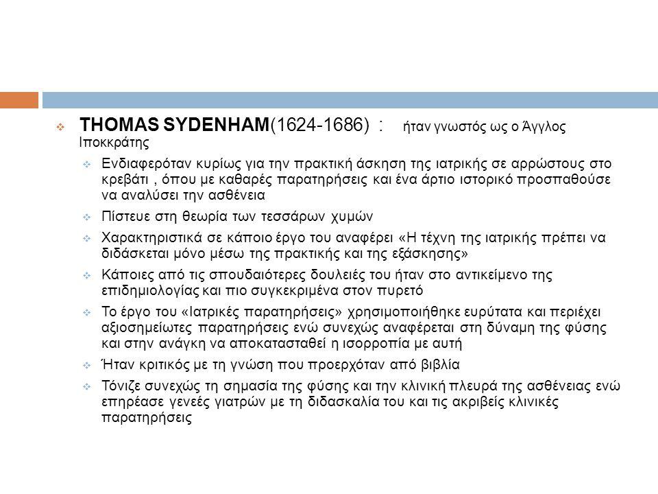 THOMAS SYDENHAM(1624-1686) : ήταν γνωστός ως ο Άγγλος Ιποκκράτης