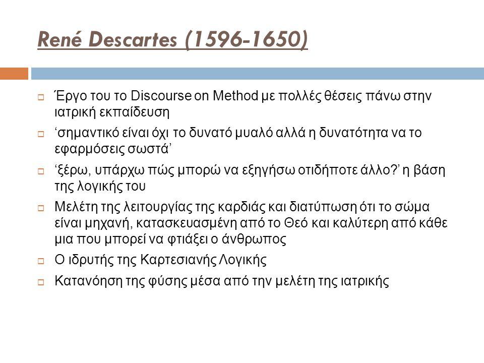 René Descartes (1596-1650) Έργο του το Discourse on Method με πολλές θέσεις πάνω στην ιατρική εκπαίδευση.