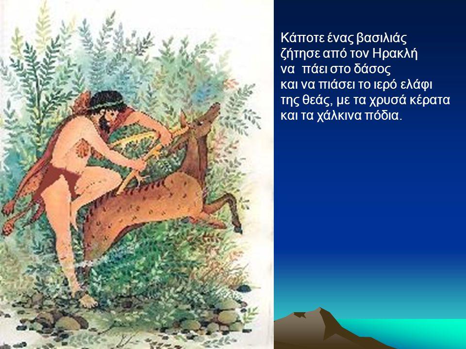 Κάποτε ένας βασιλιάς ζήτησε από τον Ηρακλή. να πάει στο δάσος. και να πιάσει το ιερό ελάφι. της θεάς, με τα χρυσά κέρατα.