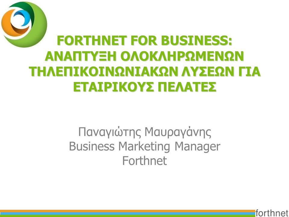 FORTHNET FOR BUSINESS: ΑΝΑΠΤΥΞΗ ΟΛΟΚΛΗΡΩΜΕΝΩΝ ΤΗΛΕΠΙΚΟΙΝΩΝΙΑΚΩΝ ΛΥΣΕΩΝ ΓΙΑ ΕΤΑΙΡΙΚΟΥΣ ΠΕΛΑΤΕΣ Παναγιώτης Μαυραγάνης Business Marketing Manager Forthnet