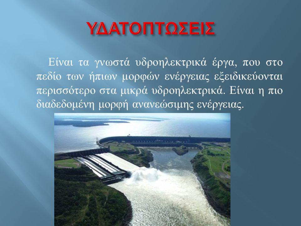 Είναι τα γνωστά υδροηλεκτρικά έργα, που στο πεδίο των ήπιων μορφών ενέργειας εξειδικεύονται περισσότερο στα μικρά υδροηλεκτρικά.