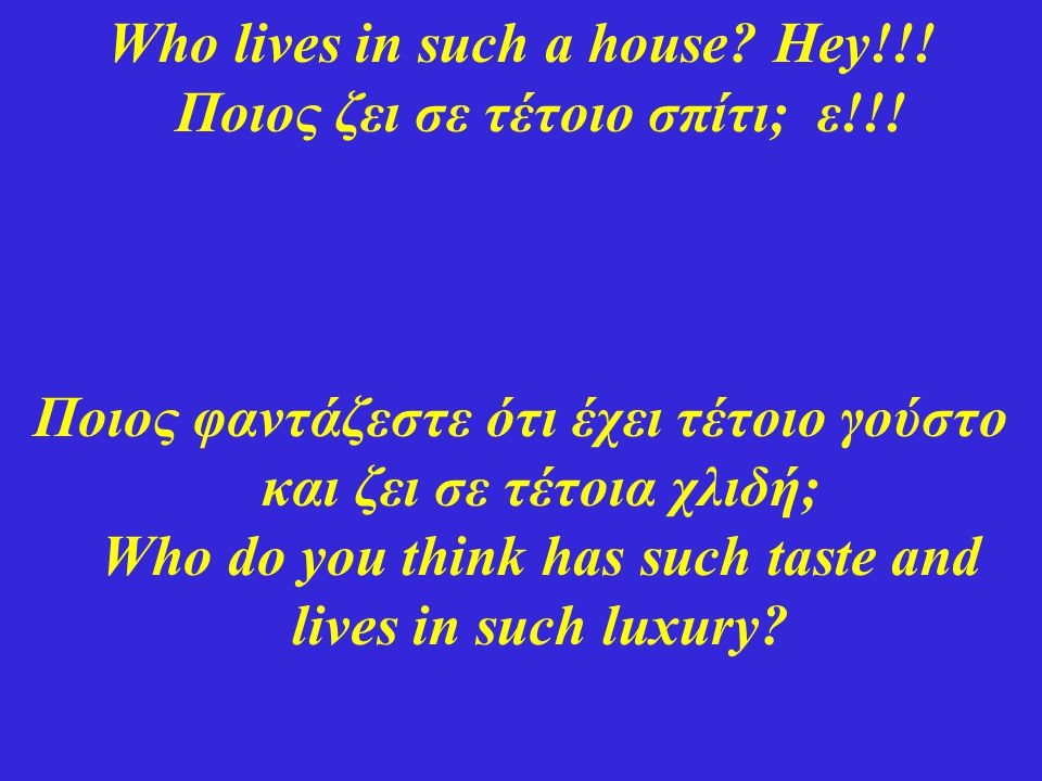Who lives in such a house Hey!!! Ποιος ζει σε τέτοιο σπίτι; ε!!!