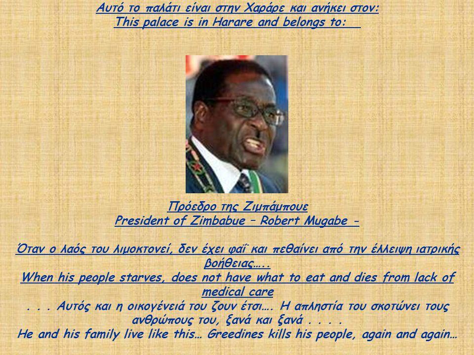 Αυτό το παλάτι είναι στην Χαράρε και ανήκει στον: This palace is in Harare and belongs to: Πρόεδρο της Ζιμπάμπουε President of Zimbabue – Robert Mugabe - Όταν ο λαός του λιμοκτονεί, δεν έχει φαΐ και πεθαίνει από την έλλειψη ιατρικής βοήθειας…..