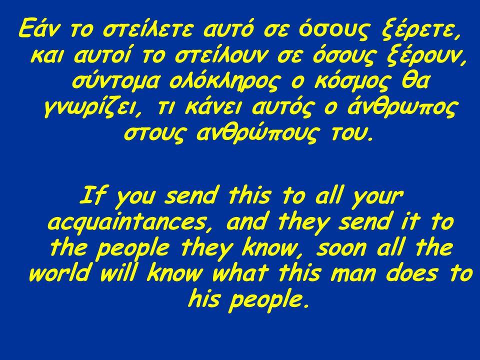 Εάν το στείλετε αυτό σε όσους ξέρετε, και αυτοί το στείλουν σε όσους ξέρουν, σύντομα ολόκληρος ο κόσμος θα γνωρίζει, τι κάνει αυτός ο άνθρωπος στους ανθρώπους του.